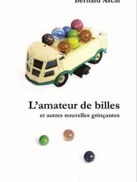 """Couverture du livre de Bernard Ascal, """"L'Amateur de billes et autres nouvelles grinçantes"""". Sur la couverture, des billes sont placées dans la benne d'un camion-jouet."""